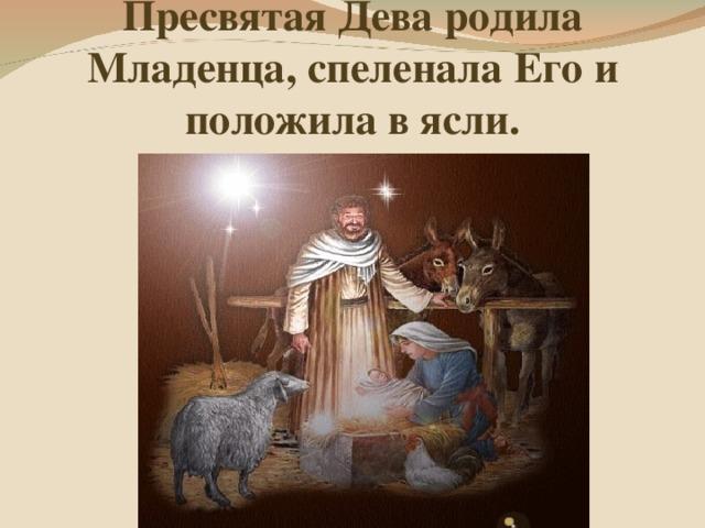 Пресвятая Дева родила Младенца, спеленала Его и положила в ясли.