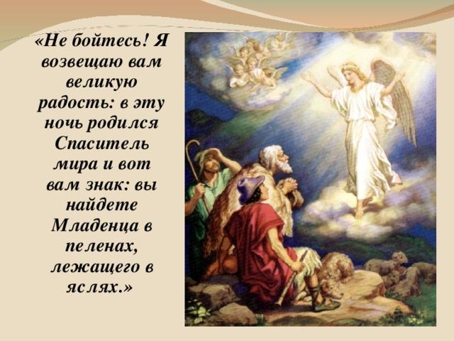 «Не бойтесь! Я возвещаю вам великую радость: в эту ночь родился Спаситель мира и вот вам знак: вы найдете Младенца в пеленах, лежащего в яслях.»
