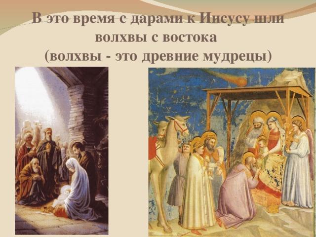 В это время с дарами к Иисусу шли волхвы с востока  (волхвы - это древние мудрецы)