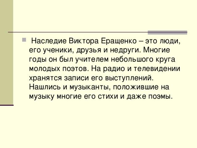 Наследие Виктора Еращенко – это люди, его ученики, друзья и недруги. Многие годы он был учителем небольшого круга молодых поэтов. На радио и телевидении хранятся записи его выступлений. Нашлись и музыканты, положившие на музыку многие его стихи и даже поэмы.