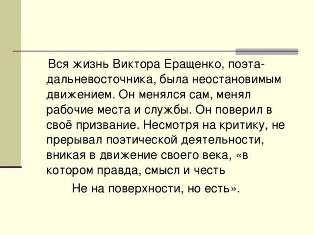 Вся жизнь Виктора Еращенко, поэта-дальневосточника, была неостановимым движением. Он менялся сам, менял рабочие места и службы. Он поверил в своё призвание. Несмотря на критику, не прерывал поэтической деятельности, вникая в движение своего века, «в котором правда, смысл и честь  Не на поверхности, но есть».