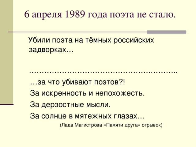 6 апреля 1989 года поэта не стало.    Убили поэта на тёмных российских задворках… ………………………………………………… .. … за что убивают поэтов?!  За искренность и непохожесть.  За дерзостные мысли.  За солнце в мятежных глазах…  (Лада Магистрова «Памяти друга» отрывок)