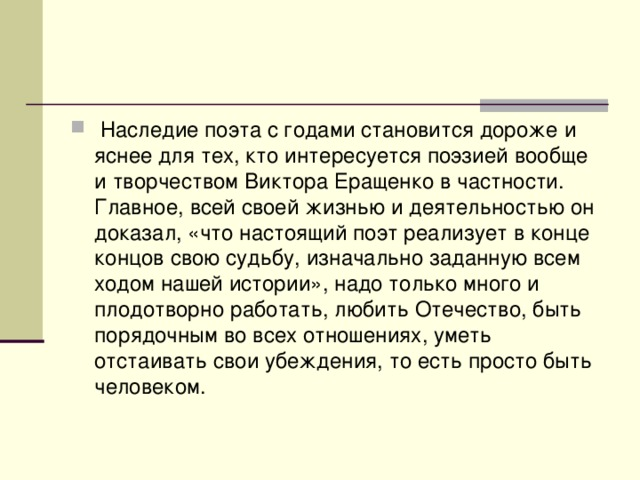 Наследие поэта с годами становится дороже и яснее для тех, кто интересуется поэзией вообще и творчеством Виктора Еращенко в частности. Главное, всей своей жизнью и деятельностью он доказал, «что настоящий поэт реализует в конце концов свою судьбу, изначально заданную всем ходом нашей истории», надо только много и плодотворно работать, любить Отечество, быть порядочным во всех отношениях, уметь отстаивать свои убеждения, то есть просто быть человеком.