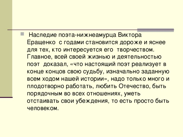 Наследие поэта-нижнеамурца Виктора Еращенко с годами становится дороже и яснее для тех, кто интересуется его творчеством. Главное, всей своей жизнью и деятельностью поэт доказал, «что настоящий поэт реализует в конце концов свою судьбу, изначально заданную всем ходом нашей истории», надо только много и плодотворно работать, любить Отечество, быть порядочным во всех отношениях, уметь отстаивать свои убеждения, то есть просто быть человеком.