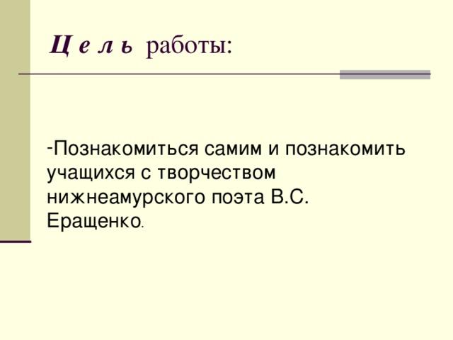 Ц е л ь работы: Познакомиться самим и познакомить учащихся с творчеством нижнеамурского поэта В.С. Еращенко .