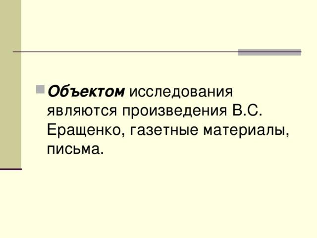 Объектом исследования являются произведения В.С. Еращенко, газетные материалы, письма.