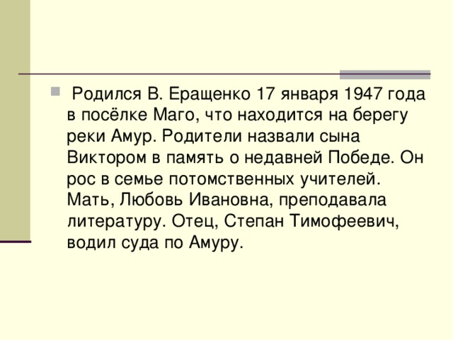 Родился В. Еращенко 17 января 1947 года в посёлке Маго, что находится на берегу реки Амур. Родители назвали сына Виктором в память о недавней Победе. Он рос в семье потомственных учителей. Мать, Любовь Ивановна, преподавала литературу. Отец, Степан Тимофеевич, водил суда по Амуру.