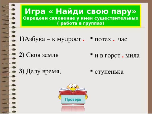 Игра « Найди свою пару» Определи склонение у имен существительных ( работа в группах) 1) Азбука – к мудрост . 2) Своя земля 3) Делу время,  потех .  час  и в горст . мила  ступенька Проверь