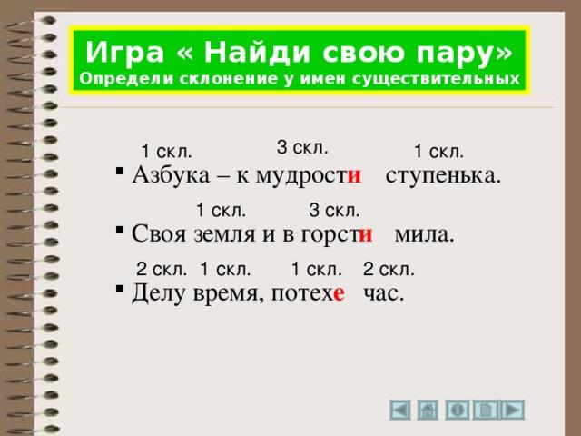 Игра « Найди свою пару» Определи склонение у имен существительных 3 скл. 1 скл. 1 скл. и ступенька.  Азбука – к мудрост 1 скл. 3 скл.  Своя земля и в горст и мила. 2 скл. 2 скл. 1 скл. 1 скл. час. е