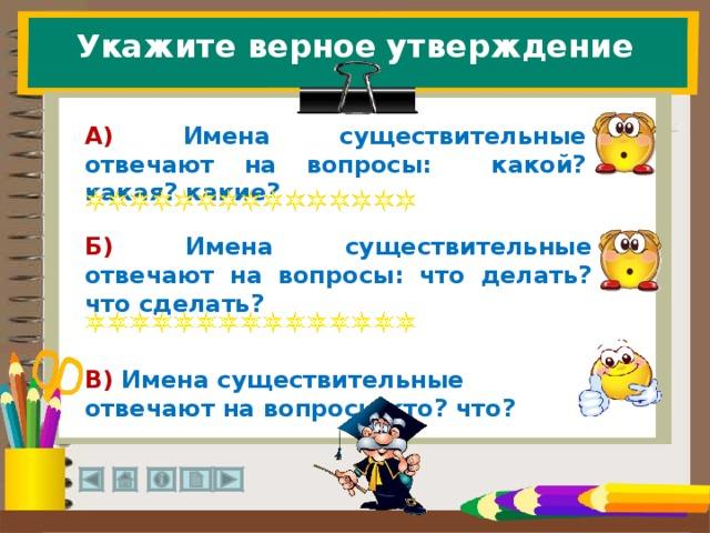 Укажите верное утверждение А) Имена существительные отвечают на вопросы: какой? какая? какие? Б) Имена существительные отвечают на вопросы: что делать? что сделать? В) Имена существительные отвечают на вопросы кто? что? 28