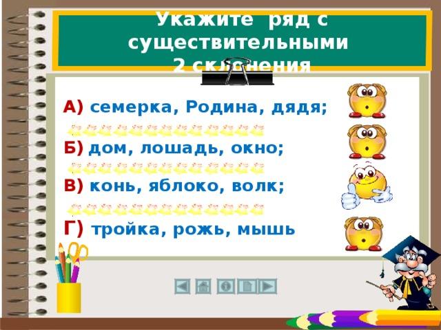 Укажите ряд с существительными  2 склонения А) семерка, Родина, дядя; Б)  дом, лошадь, окно; В) конь, яблоко, волк; Г) тройка, рожь, мышь  31