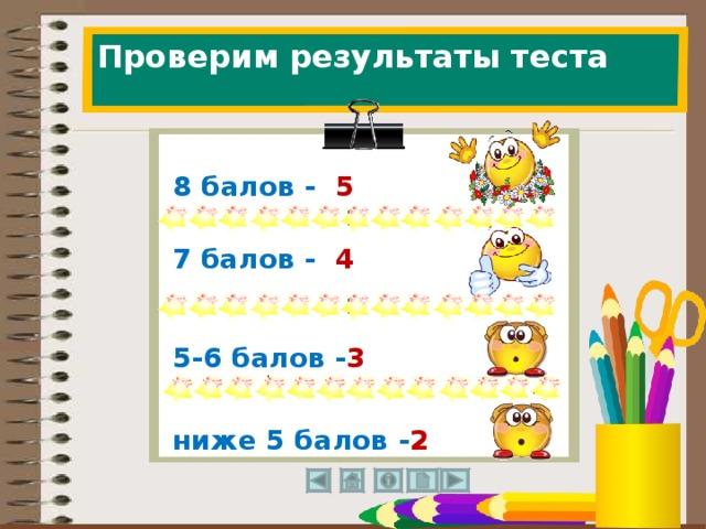 Проверим результаты теста 8 балов - 5     7 балов - 4     5-6 балов - 3     ниже 5 балов - 2     35