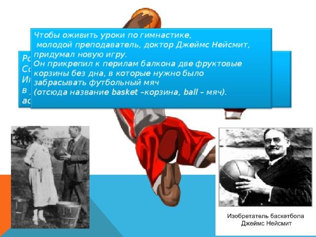 Чтобы оживить уроки по гимнастике,  молодой преподаватель, доктор Джеймс Нейсмит, придумал новую игру. Он прикрепил к перилам балкона две фруктовые корзины без дна, в которые нужно было забрасывать футбольный мяч (отсюда название basket –корзина, ball – мяч).  Родиной современного баскетбола принято считать Соединённые штаты Америки. Игра была придумана в декабре в 1891 года в учебном центре Христианской молодёжной ассоциации в Спрингфилде, штат Массачусетс.
