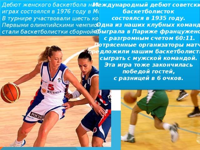 Международный дебют советских баскетболисток состоялся в 1935 году. Одна из наших клубных команд обыграла в Париже француженок  с разгромным счетом 60:11. Потрясенные организаторы матча  предложили нашим баскетболисткам сыграть с мужской командой. Эта игра тоже закончилась победой гостей, с разницей в 6 очков.  Дебют женского баскетбола на Олимпийских играх состоялся в 1976 году в Монреале. В турнире участвовали шесть команд. Первыми олимпийскими чемпионами стали баскетболистки сборной СССР.