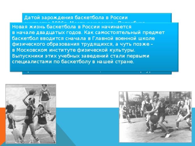 Датой зарождения баскетбола в России считается 1906г. Место рождения - Петербург, спортивное общество