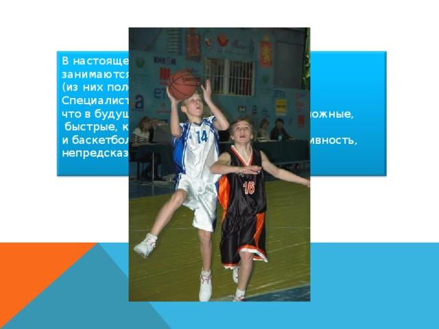 В настоящее время баскетболом в России занимаются свыше 4 миллионов человек (из них половина – школьники). Специалисты баскетбола считают, что в будущем приоритет получат игры сложные,  быстрые,красивые. К таким относится и баскетбол, где есть главное - результативность,  непредсказуемость, зрелищность.
