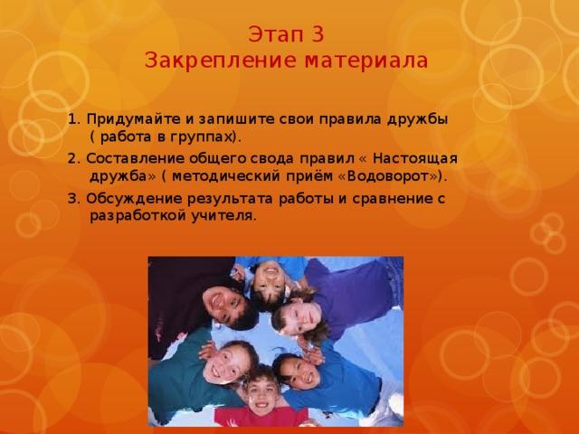 Этап 3  Закрепление материала 1. Придумайте и запишите свои правила дружбы ( работа в группах). 2. Составление общего свода правил « Настоящая дружба» ( методический приём «Водоворот»). 3. Обсуждение результата работы и сравнение с разработкой учителя.