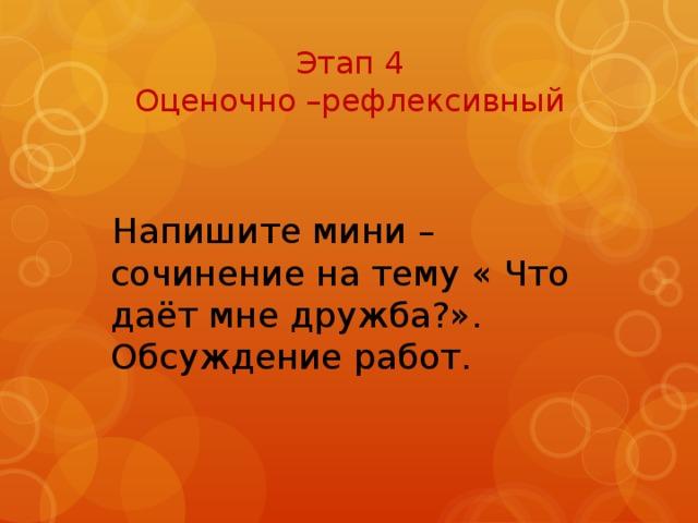 Этап 4  Оценочно –рефлексивный  Напишите мини – сочинение на тему « Что даёт мне дружба?». Обсуждение работ.