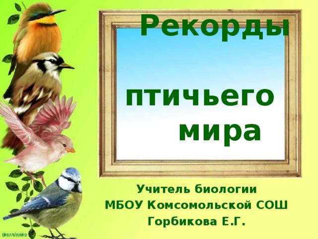 Рекорды  птичьего  мира Учитель биологии МБОУ Комсомольской СОШ Горбикова Е.Г.