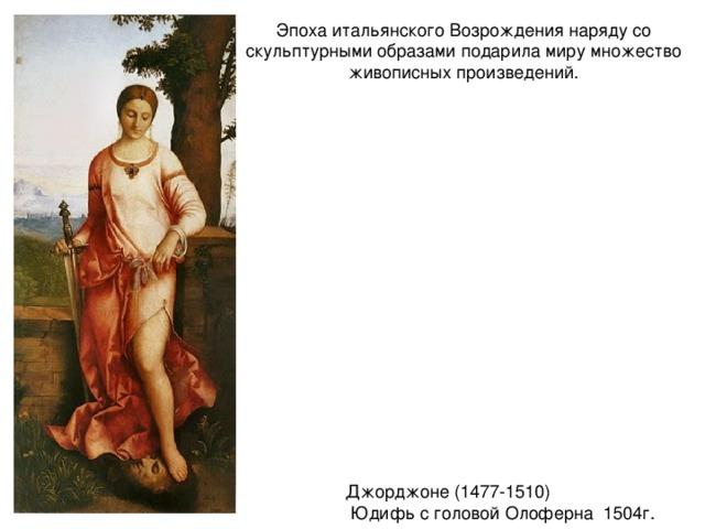 Эпоха итальянского Возрождения наряду со скульптурными образами подарила миру множество живописных произведений. Джорджоне (1477-1510)  Юдифь с головой Олоферна 1504г.