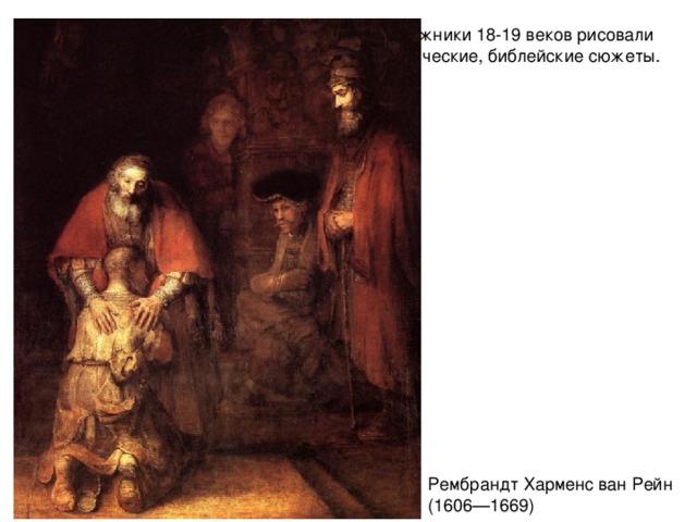 Художники 18-19 веков рисовали классические, библейские сюжеты. Рембрандт Харменс ван Рейн ( 1606—1669)
