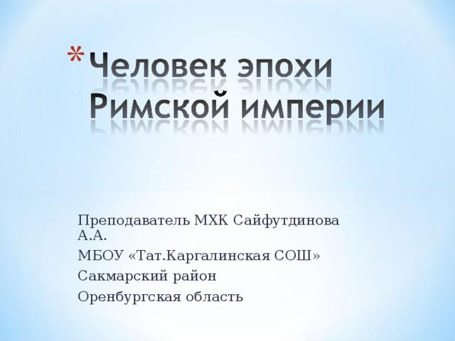 Преподаватель МХК Сайфутдинова А.А. МБОУ «Тат.Каргалинская СОШ» Сакмарский район Оренбургская область