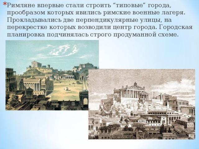 """Римляне впервые стали строить """"типовые"""" города, прообразом которых явились римские военные лагеря. Прокладывались две перпендикулярные улицы, на перекрестке которых возводили центр города. Городская планировка подчинялась строго продуманной схеме."""