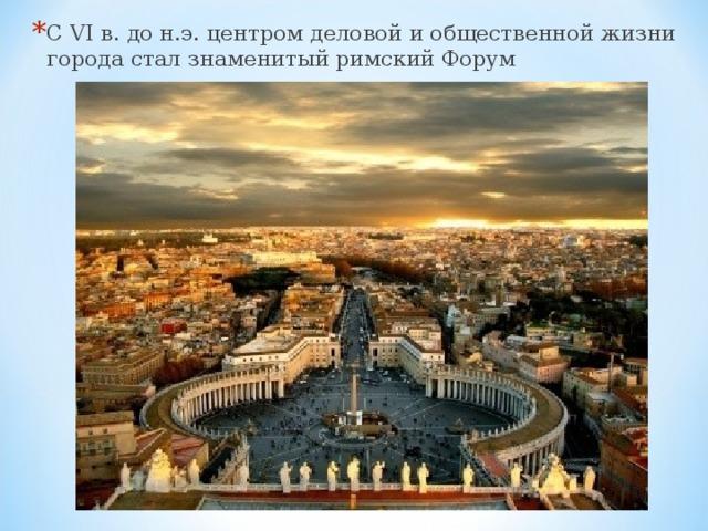 С VI в. до н.э. центром деловой и общественной жизни города стал знаменитый римский Форум