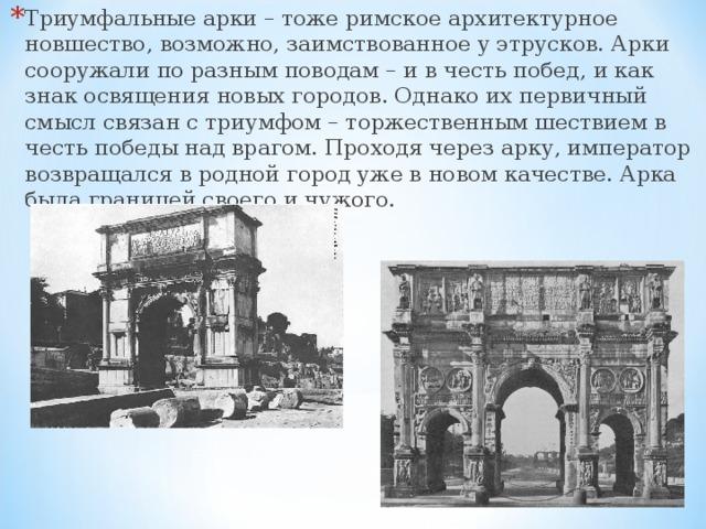 Триумфальные арки – тоже римское архитектурное новшество, возможно, заимствованное у этрусков. Арки сооружали по разным поводам – и в честь побед, и как знак освящения новых городов. Однако их первичный смысл связан с триумфом – торжественным шествием в честь победы над врагом. Проходя через арку, император возвращался в родной город уже в новом качестве. Арка была границей своего и чужого.