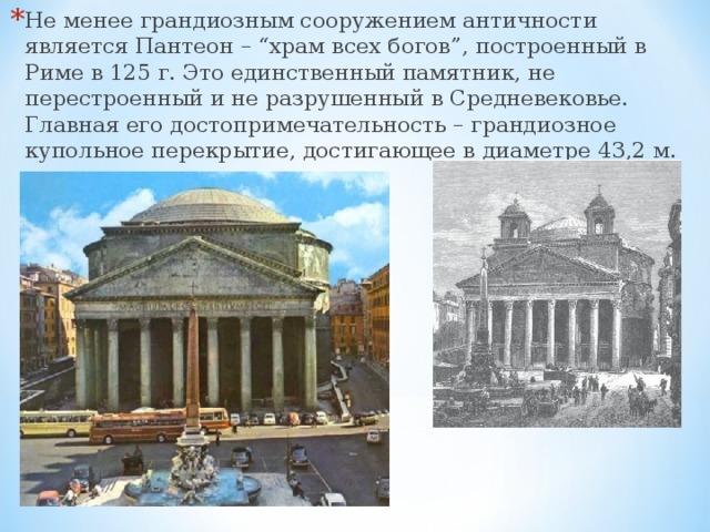 """Не менее грандиозным сооружением античности является Пантеон – """"храм всех богов"""", построенный в Риме в 125 г. Это единственный памятник, не перестроенный и не разрушенный в Средневековье. Главная его достопримечательность – грандиозное купольное перекрытие, достигающее в диаметре 43,2 м."""