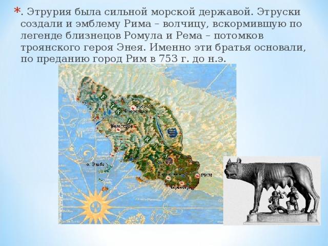 . Этрурия была сильной морской державой. Этруски создали и эмблему Рима – волчицу, вскормившую по легенде близнецов Ромула и Рема – потомков троянского героя Энея. Именно эти братья основали, по преданию город Рим в 753 г. до н.э.