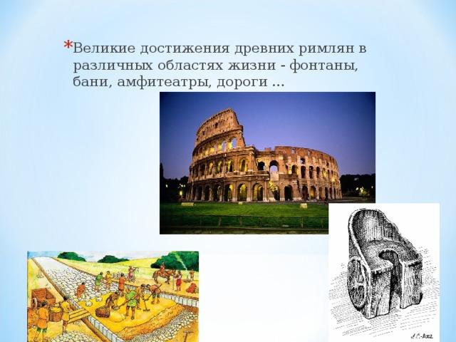 Великие достижения древних римлян в различных областях жизни - фонтаны, бани, амфитеатры, дороги …