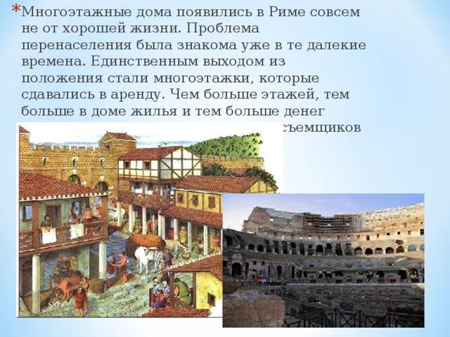 Многоэтажные дома появились в Риме совсем не от хорошей жизни. Проблема перенаселения была знакома уже в те далекие времена. Единственным выходом из положения стали многоэтажки, которые сдавались в аренду. Чем больше этажей, тем больше в доме жилья и тем больше денег получал домовладелец от квартиросъемщиков