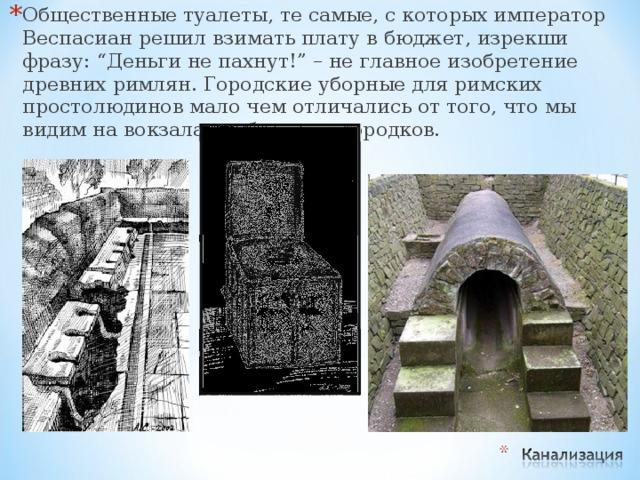 """Общественные туалеты, те самые, с которых император Веспасиан решил взимать плату в бюджет, изрекши фразу: """"Деньги не пахнут!"""" – не главное изобретение древних римлян. Городские уборные для римских простолюдинов мало чем отличались от того, что мы видим на вокзалах небольших городков."""
