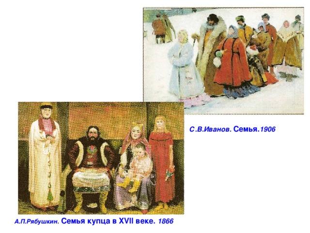С.В.Иванов. Семья. 1906 А.П.Рябушкин. Семья купца в XVII веке. 1866