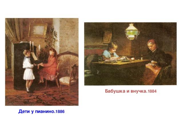 Бабушка и внучка. 1884 Дети у пианино. 1886