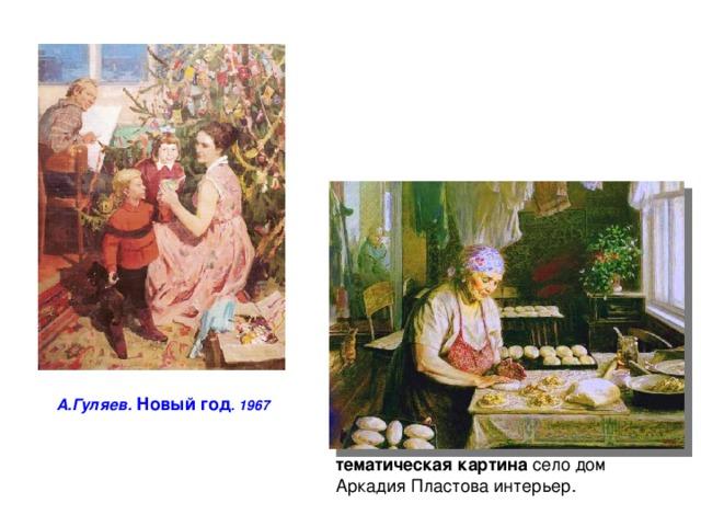 А.Гуляев. Новый год . 1967 тематическая  картина село дом Аркадия Пластова интерьер.
