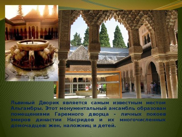 Львиный Дворик является самым известным местом Альгамбры. Этот монументальный ансамбль образован помещениями Гаремного дворца - личных покоев эмиров династии Насридов и их многочисленных домочадцев: жен, наложниц и детей.