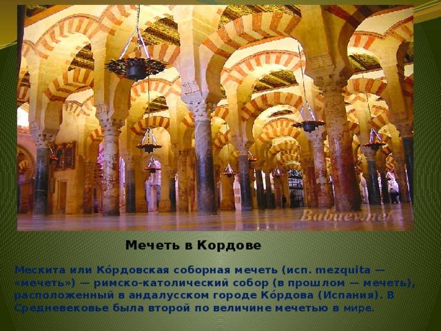 Мечеть в Кордове Мескита или Кóрдовская соборная мечеть (исп. mezquita — «мечеть») — римско-католический собор (в прошлом — мечеть), расположенный в андалусском городе Кóрдова (Испания). В Средневековье была второй по величине мечетью в мире.