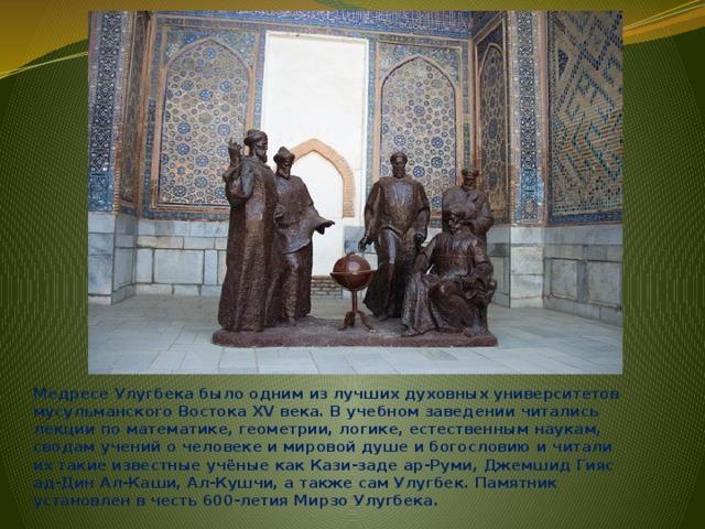 Медресе Улугбека было одним из лучших духовных университетов мусульманского Востока XV века. В учебном заведении читались лекции по математике, геометрии, логике, естественным наукам, сводам учений о человеке и мировой душе и богословию и читали их такие известные учёные как Кази-заде ар-Руми, Джемшид Гияс ад-Дин Ал-Каши, Ал-Кушчи, а также сам Улугбек. Памятник установлен в честь 600-летия Мирзо Улугбека.