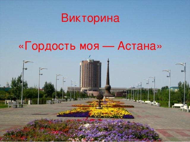 Викторина   «Гордость моя — Астана»