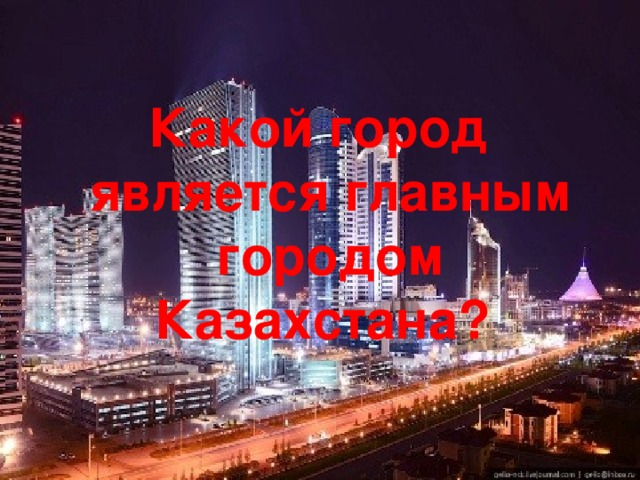 Какой город является главным городом Казахстана?