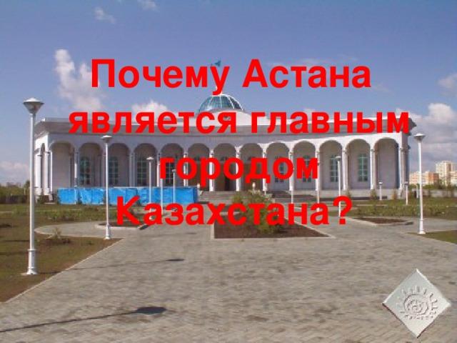 Почему Астана является главным городом Казахстана?