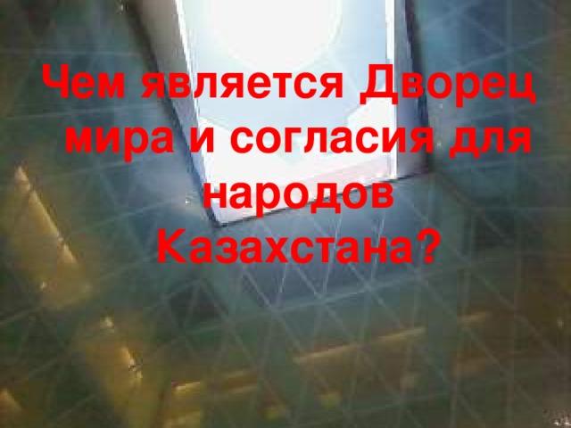 Чем является Дворец мира и согласия для народов Казахстана?