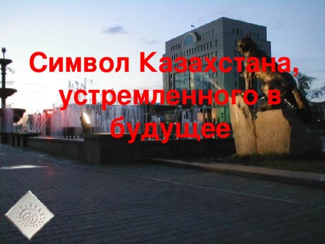 Символ Казахстана, устремленного в будущее