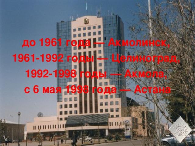 до 1961 года — Акмолинск, 1961-1992 годы — Целиноград, 1992-1998 годы — Акмола, с 6 мая 1998 года — Астана
