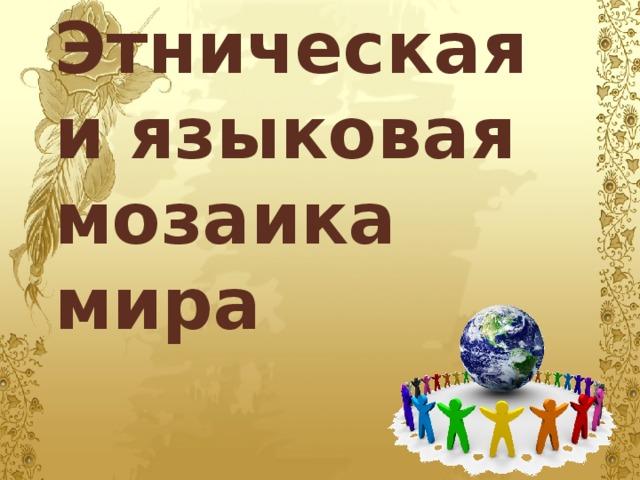 Этническая и языковая мозаика мира