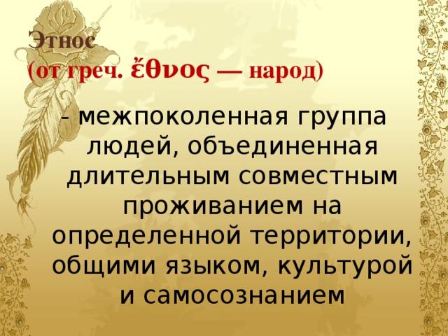 Этнос  (от греч. ἔθνος— народ) - межпоколенная группа людей, объединенная длительным совместным проживанием на определенной территории, общими языком, культурой и самосознанием