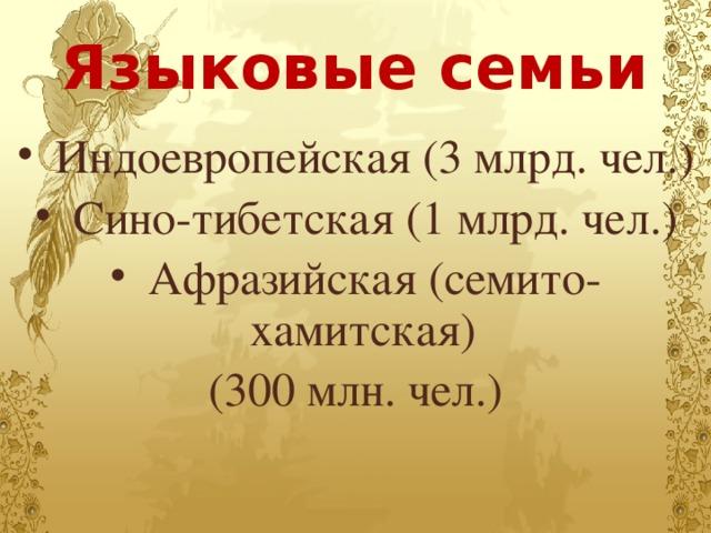Языковые семьи  Индоевропейская (3 млрд. чел.)  Сино-тибетская (1 млрд. чел.)  Афразийская (семито-хамитская) (300 млн. чел.)