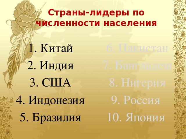 Страны-лидеры по численности населения 1. Китай 6. Пакистан 2. Индия 7. Бангладеш 3. США 8. Нигерия 4. Индонезия 9. Россия 5. Бразилия 10. Япония